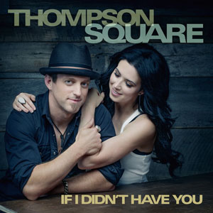If I Didnt Have You (Thompson Square song) single by Thompson Square