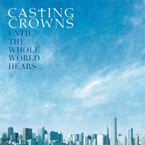 Until the Whole World Hears (song) single by Casting Crowns