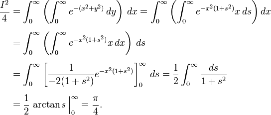 \begin{align} \frac{I^2}{4} & = \int_0^\infty \left( \int_0^\infty e^{-(x^2 + y^2)} \, dy \right) \, dx = \int_0^\infty \left( \int_0^\infty e^{-x^2(1+s^2)} x\,ds \right) dx \\[5pt] & = \int_0^\infty \left( \int_0^\infty e^{-x^2(1 + s^2)} x \, dx \right) \, ds \\[5pt] & = \int_0^\infty \left[ \frac{1}{-2(1+s^2)} e^{-x^2(1+s^2)} \right]_0^\infty \, ds = \frac{1}{2} \int_0^\infty \frac{ds}{1+s^2} \\[5pt] & = \frac{1}{2} \left. \arctan s \frac{}{} \right|_0^\infty = \frac{\pi}{4}. \end{align}
