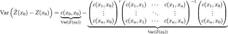 mathrm{Var}left(hat{Z}(x_0)-Z(x_0) ight)=underbrace{c(x_0,x_0)}_{mathrm{Var}(Z(x_0))}- underbrace{egin{pmatrix}c(x_1,x_0)  vdots  c(x_n,x_0)end{pmatrix}' egin{pmatrix} c(x_1,x_1) & cdots & c(x_1,x_n)   vdots & ddots & vdots   c(x_n,x_1) & cdots & c(x_n,x_n)  end{pmatrix}^{-1} egin{pmatrix}c(x_1,x_0)  vdots  c(x_n,x_0) end{pmatrix}}_{mathrm{Var}(hat{Z}(x_0))}
