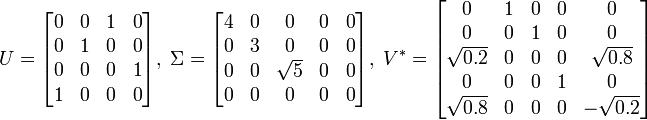 U = \begin{bmatrix} 0 & 0 & 1 & 0\\ 0 & 1 & 0 & 0\\ 0 & 0 & 0 & 1\\ 1 & 0 & 0 & 0\end{bmatrix} ,\;  \Sigma = \begin{bmatrix} 4 & 0 & 0 & 0 & 0\\ 0 & 3 & 0 & 0 & 0\\ 0 & 0 & \sqrt{5} & 0 & 0\\ 0 & 0 & 0 & 0 & 0\end{bmatrix} ,\;  V^* = \begin{bmatrix} 0 & 1 & 0 & 0 & 0\\ 0 & 0 & 1 & 0 & 0\\ \sqrt{0.2} & 0 & 0 & 0 & \sqrt{0.8}\\ 0 & 0 & 0 & 1 & 0\\ \sqrt{0.8} & 0 & 0 & 0 & -\sqrt{0.2}\end{bmatrix}
