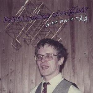 Aina mun pitää - Image: Aina mun pitää Pertti Kurikan Nimipäivät cover