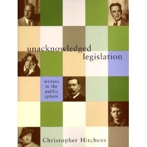 Unacknowledged Legislation: Writers in the Public Sphere - Unacknowledged Legislation: Writers in the Public Sphere  by Christopher Hitchens