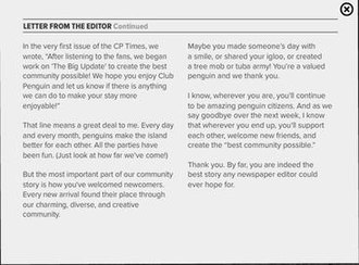 Club Penguin - This message was provided by Aunt Arctic (a proxy for Club Penguin developers) in the last issue of the in-universe newspaper The Penguin Times. It nostalgically looks back on the game's 12-year history, comments on how far the community has grown, and has an optimistic view on the future for its members.