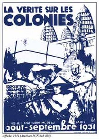 "French Left - Counter exhibition to the 1931 Colonial Exhibition in Paris (during which human beings were displayed in cages), organized by the PCF. Titled Truth on the Colonies, the first section was dedicated to abuses committed during the colonial conquests, and quoted Albert Londres and André Gide's criticisms of forced labour while the second one made an apology of the Soviets' ""nationalities' policy"" compared to ""imperialist colonialism""."