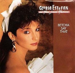 Betcha Say That 1987 single by Gloria Estefan and Miami Sound Machine