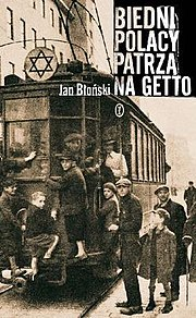 Front cover of Biedni Polacy patrzą na getto (the Misfortunate Poles look at the Ghetto) by Jan Błoński, .mw-parser-output cite.citation{font-style:inherit}.mw-parser-output .citation q{quotes:""\""""""\""""""'""""'""}.mw-parser-output .id-lock-free a,.mw-parser-output .citation .cs1-lock-free a{background-image:url(""//upload.wikimedia.org/wikipedia/commons/thumb/6/65/Lock-green.svg/9px-Lock-green.svg.png"");background-image:linear-gradient(transparent,transparent),url(""//upload.wikimedia.org/wikipedia/commons/6/65/Lock-green.svg"");background-repeat:no-repeat;background-size:9px;background-position:right .1em center}.mw-parser-output .id-lock-limited a,.mw-parser-output .id-lock-registration a,.mw-parser-output .citation .cs1-lock-limited a,.mw-parser-output .citation .cs1-lock-registration a{background-image:url(""//upload.wikimedia.org/wikipedia/commons/thumb/d/d6/Lock-gray-alt-2.svg/9px-Lock-gray-alt-2.svg.png"");background-image:linear-gradient(transparent,transparent),url(""//upload.wikimedia.org/wikipedia/commons/d/d6/Lock-gray-alt-2.svg"");background-repeat:no-repeat;background-size:9px;background-position:right .1em center}.mw-parser-output .id-lock-subscription a,.mw-parser-output .citation .cs1-lock-subscription a{background-image:url(""//upload.wikimedia.org/wikipedia/commons/thumb/a/aa/Lock-red-alt-2.svg/9px-Lock-red-alt-2.svg.png"");background-image:linear-gradient(transparent,transparent),url(""//upload.wikimedia.org/wikipedia/commons/a/aa/Lock-red-alt-2.svg"");background-repeat:no-repeat;background-size:9px;background-position:right .1em center}.mw-parser-output .cs1-subscription,.mw-parser-output .cs1-registration{color:#555}.mw-parser-output .cs1-subscription span,.mw-parser-output .cs1-registration span{border-bottom:1px dotted;cursor:help}.mw-parser-output .cs1-ws-icon a{background-image:url(""//upload.wikimedia.org/wikipedia/commons/thumb/4/4c/Wikisource-logo.svg/12px-Wikisource-logo.svg.png"");background-image:linear-gradient(transparent,transparent),url(""//upload.wikimedia.org/wikipedia/commons/4/4c/Wikisource-logo.svg"");background-repeat:no-repeat;background-size:12px;background-position:right .1em center}.mw-parser-output code.cs1-code{color:inherit;background:inherit;border:inherit;padding:inherit}.mw-parser-output .cs1-hidden-error{display:none;font-size:100%}.mw-parser-output .cs1-visible-error{font-size:100%}.mw-parser-output .cs1-maint{display:none;color:#33aa33;margin-left:0.3em}.mw-parser-output .cs1-subscription,.mw-parser-output .cs1-registration,.mw-parser-output .cs1-format{font-size:95%}.mw-parser-output .cs1-kern-left,.mw-parser-output .cs1-kern-wl-left{padding-left:0.2em}.mw-parser-output .cs1-kern-right,.mw-parser-output .cs1-kern-wl-right{padding-right:0.2em}.mw-parser-output .citation .mw-selflink{font-weight:inherit}ISBN 978-83-08-042-01-4180292|?|en|2|e2a3829ad399333e71654a95af4c22c7|False|UNLIKELY|0.3309715986251831