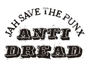 "Anti Dread - Anti Dread logo with a slogan similar to God save the Queen, with the words God replaced with ""Jah"" and queen with ""punx."""