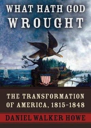 What Hath God Wrought: The Transformation of America, 1815–1848 - First edition cover