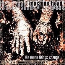 [Image: 220px-Machine_Head_-_The_More_Things_Change....jpg]