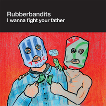 rubberbandits i wanna fight your father