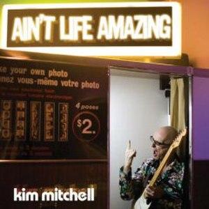 Ain't Life Amazing - Image: Aint Life Amazing Kim Mitchell