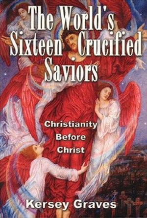 Kersey Graves - The World's Sixteen Crucified Saviors, 1875.