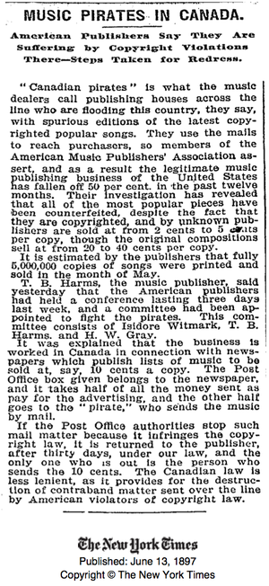 "Copyright law of Canada -  Article published in The New York Times June 1897 - ""Music Pirates in Canada: American Publishers Say They Are Suffering by Copyright Violations There – Steps Taken for Redress. ""Canadian pirates"" is what the music dealers call publishing houses across the line who are flooding this country, they say, with spurious editions of the latest copyrighted popular songs. They use the mails to reach purchasers, so members of the American Music Publishers' Association assert, and as a result the legitimate music publishing business of the United States has fallen off 50 per cent in the past twelve months."""