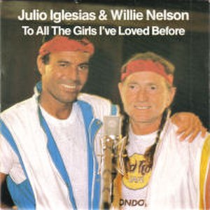 To All the Girls I've Loved Before - Image: Julio Iglesias And Willie Nelson To All The Girls I've Loved Before 7Inch Single Cover