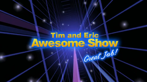 Tim and Eric Awesome Show, Great Job! - Image: Tim and Eric Awesome Show title