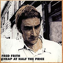 "The album cover shows a large head-and-shoulders photograph of Fred Frith in front of a dilapidated building. In the bottom left corner of the cover is the text ""FRED FRITH"" and ""CHEAP AT HALF THE PRICE""."