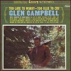 Too Late to Worry - Too Blue to Cry (album) - Image: Glen Campbell Too Late to Worry, Too Blue to Cry album cover