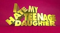 I Hate My Teenage Daughter