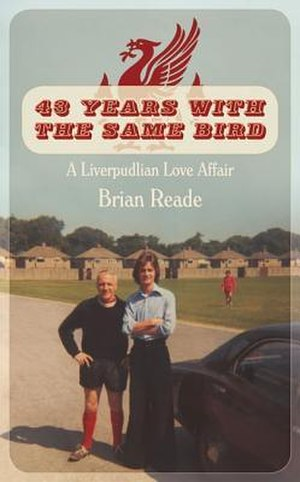 43 Years with the Same Bird - Image: Brian Reade 43 Years With the Same Bird A Liverpudlian Love Affair