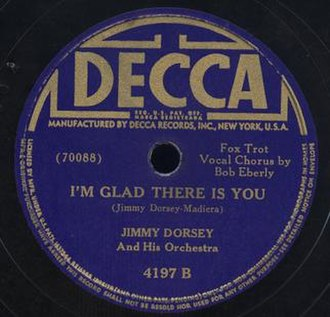 I'm Glad There Is You - 1942 Decca 78, 4197-B, by Jimmy Dorsey and His Orchestra featuring Bob Eberly on vocals.