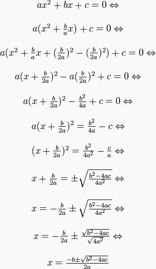 \definecolor{gray}{RGB}{249,249,249}\pagecolor{gray}\begin{matrix} ax^2 + bx + c = 0 \Leftrightarrow \\ \\ a(x^2 + \frac{b}{a}x) + c = 0 \Leftrightarrow \\ \\ a(x^2 + \frac{b}{a}x + (\frac{b}{2a})^2 - (\frac{b}{2a})^2) + c = 0 \Leftrightarrow \\ \\ a(x + \frac{b}{2a})^2 - a(\frac{b}{2a})^2 + c = 0 \Leftrightarrow \\ \\ a(x + \frac{b}{2a})^2 - \frac{b^2}{4a} + c = 0 \Leftrightarrow \\ \\ a(x + \frac{b}{2a})^2 = \frac{b^2}{4a} - c \Leftrightarrow \\ \\ (x + \frac{b}{2a})^2 = \frac{b^2}{4a^2} - \frac{c}{a} \Leftrightarrow \\ \\ x + \frac{b}{2a} = \pm \sqrt{\frac{b^2 - 4ac}{4a^2}} \Leftrightarrow \\ \\ x = -\frac{b}{2a} \pm \sqrt{\frac{b^2 - 4ac}{4a^2}} \Leftrightarrow \\ \\ x = -\frac{b}{2a} \pm \frac{\sqrt{b^2 - 4ac}}{\sqrt{4a^2}} \Leftrightarrow \\ \\ x = \frac{-b \pm \sqrt{b^2-4ac}}{2a} \end{matrix}