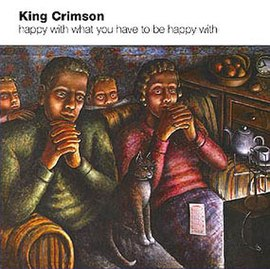 Обложка альбома King Crimson «Happy with What You Have to Be Happy With» (2002)