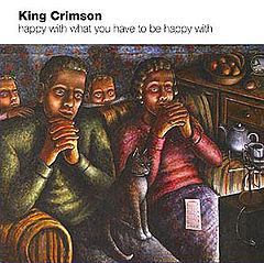 Обкладинка альбому «Happy with What You Have to Be Happy with» (King Crimson, 2002)