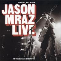 Jason Mraz - Tonight, Not Again - Jason Mraz Live at the Eagles Ballroom.jpg